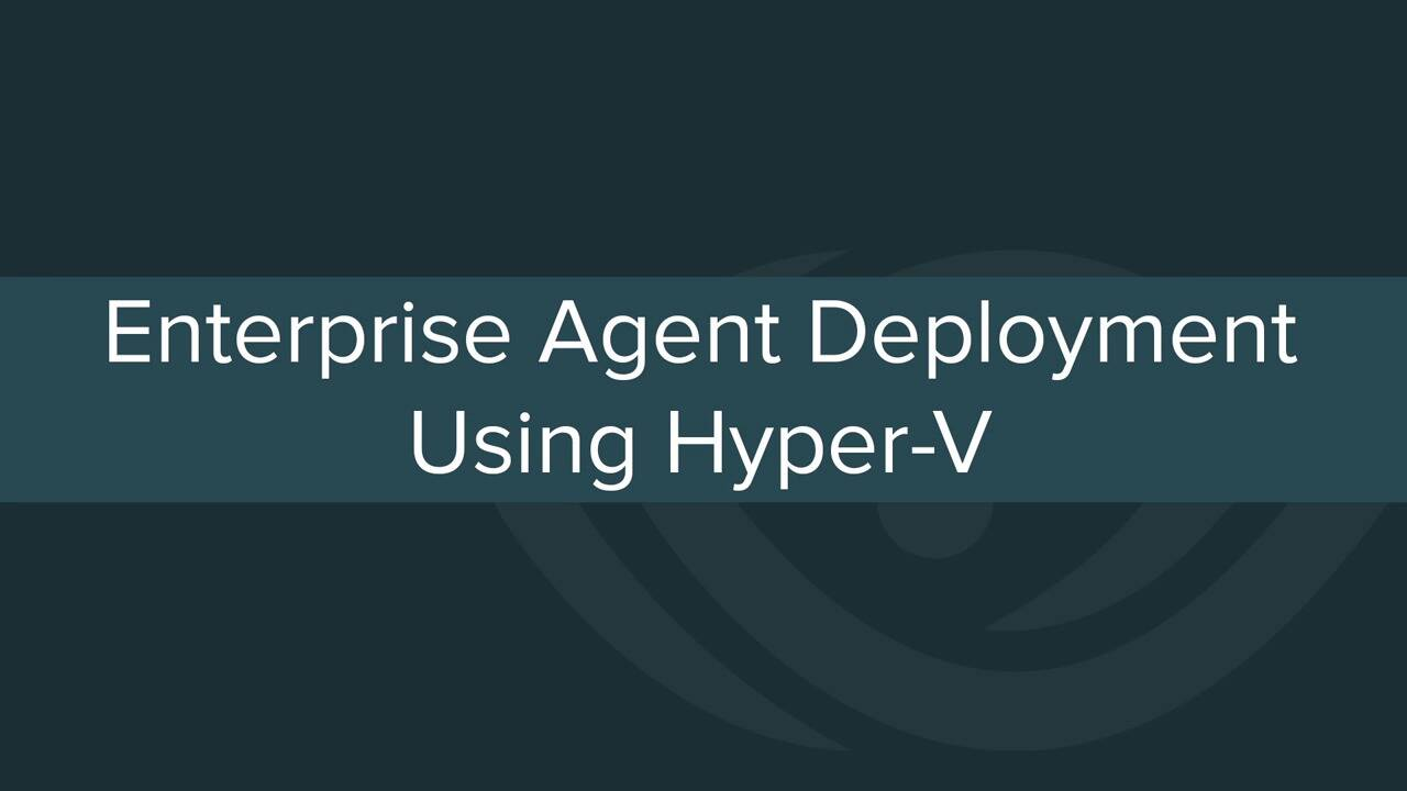 Enterprise Agent Deployment Using Hyper-V